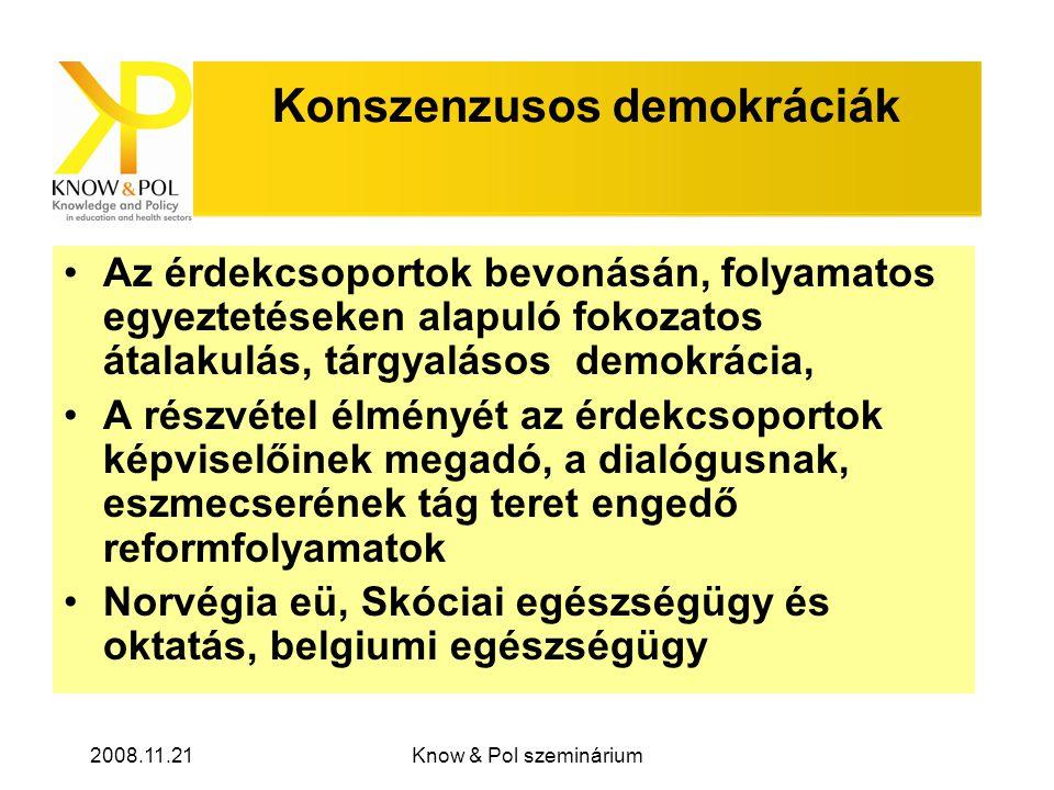2008.11.21Know & Pol szeminárium Konszenzusos demokráciák •Az érdekcsoportok bevonásán, folyamatos egyeztetéseken alapuló fokozatos átalakulás, tárgyalásos demokrácia, •A részvétel élményét az érdekcsoportok képviselőinek megadó, a dialógusnak, eszmecserének tág teret engedő reformfolyamatok •Norvégia eü, Skóciai egészségügy és oktatás, belgiumi egészségügy