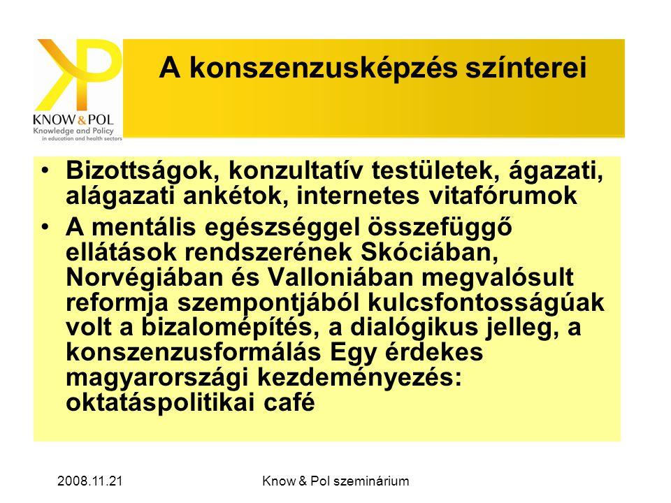 2008.11.21Know & Pol szeminárium A konszenzusképzés színterei •Bizottságok, konzultatív testületek, ágazati, alágazati ankétok, internetes vitafórumok •A mentális egészséggel összefüggő ellátások rendszerének Skóciában, Norvégiában és Valloniában megvalósult reformja szempontjából kulcsfontosságúak volt a bizalomépítés, a dialógikus jelleg, a konszenzusformálás Egy érdekes magyarországi kezdeményezés: oktatáspolitikai café