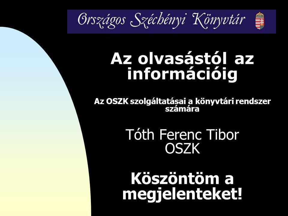 Az olvasástól az információig Az OSZK szolgáltatásai a könyvtári rendszer számára Tóth Ferenc Tibor OSZK Köszöntöm a megjelenteket!