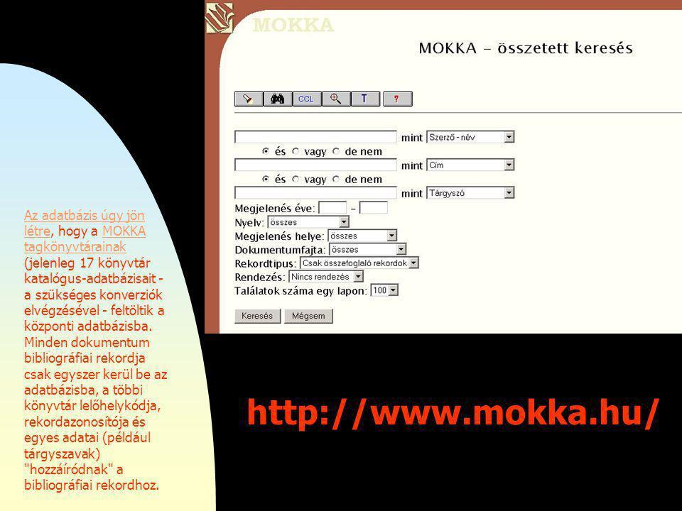 http://www.mokka.hu/ Az adatbázis úgy jön létreAz adatbázis úgy jön létre, hogy a MOKKA tagkönyvtárainak (jelenleg 17 könyvtár katalógus-adatbázisait - a szükséges konverziók elvégzésével - feltöltik a központi adatbázisba.