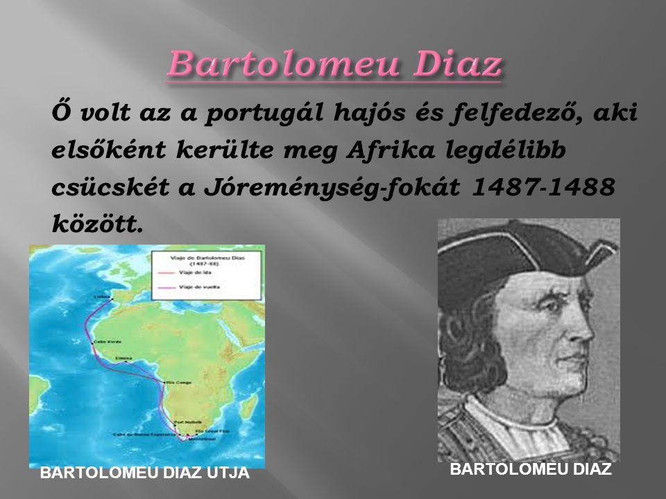 Ő volt az a portugál hajós és felfedező, aki elsőként kerülte meg Afrika legdélibb csücskét a Jóreménység-fokát 1487-1488 között. BARTOLOMEU DIAZ UTJA