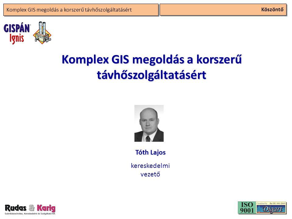 Köszöntő Komplex GIS megoldás a korszerű távhőszolgáltatásért Tóth Lajos kereskedelmi vezető