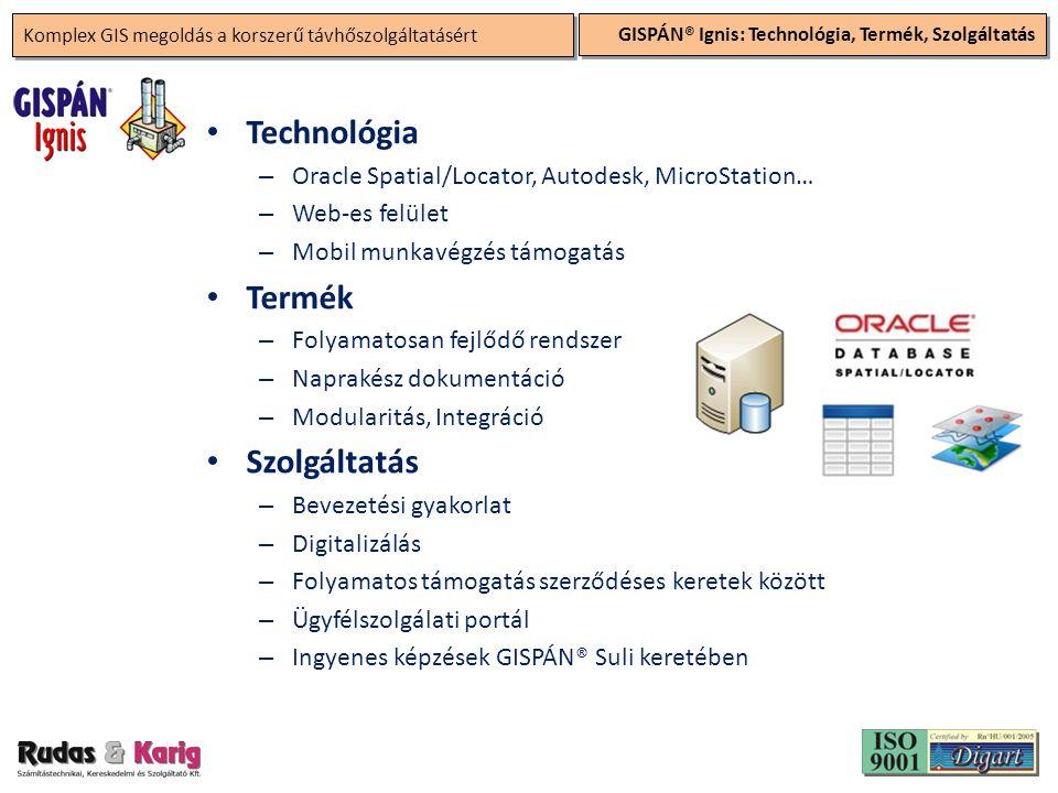 Komplex GIS megoldás a korszerű távhőszolgáltatásért GISPÁN® Ignis: Technológia, Termék, Szolgáltatás • Technológia – Oracle Spatial/Locator, Autodesk, MicroStation… – Web-es felület – Mobil munkavégzés támogatás • Termék – Folyamatosan fejlődő rendszer – Naprakész dokumentáció – Modularitás, Integráció • Szolgáltatás – Bevezetési gyakorlat – Digitalizálás – Folyamatos támogatás szerződéses keretek között – Ügyfélszolgálati portál – Ingyenes képzések GISPÁN® Suli keretében