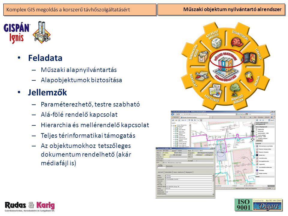Komplex GIS megoldás a korszerű távhőszolgáltatásért Műszaki objektum nyilvántartó alrendszer • Feladata – Műszaki alapnyilvántartás – Alapobjektumok biztosítása • Jellemzők – Paraméterezhető, testre szabható – Alá-fölé rendelő kapcsolat – Hierarchia és mellérendelő kapcsolat – Teljes térinformatikai támogatás – Az objektumokhoz tetszőleges dokumentum rendelhető (akár médiafájl is)