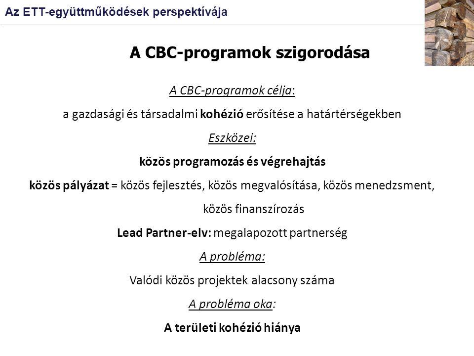 A CBC-programok célja: a gazdasági és társadalmi kohézió erősítése a határtérségekben Eszközei: közös programozás és végrehajtás közös pályázat = közös fejlesztés, közös megvalósítása, közös menedzsment, közös finanszírozás Lead Partner-elv: megalapozott partnerség A probléma: Valódi közös projektek alacsony száma A probléma oka: A területi kohézió hiánya A CBC-programok szigorodása Az ETT-együttműködések perspektívája