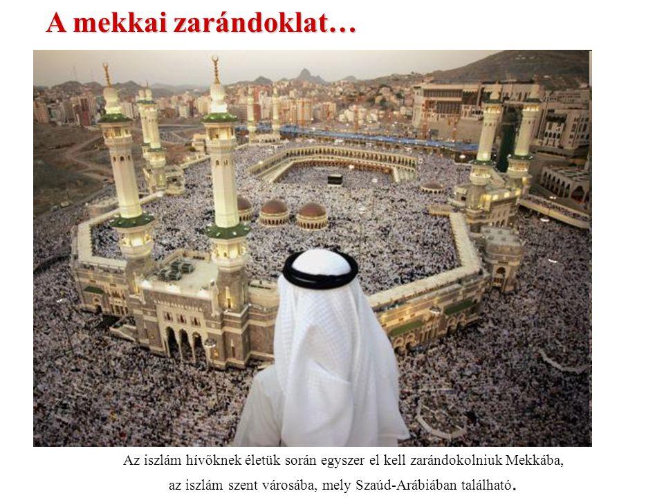 A mekkai zarándoklat… Az iszlám hívőknek életük során egyszer el kell zarándokolniuk Mekkába, az iszlám szent városába, mely Szaúd-Arábiában található.