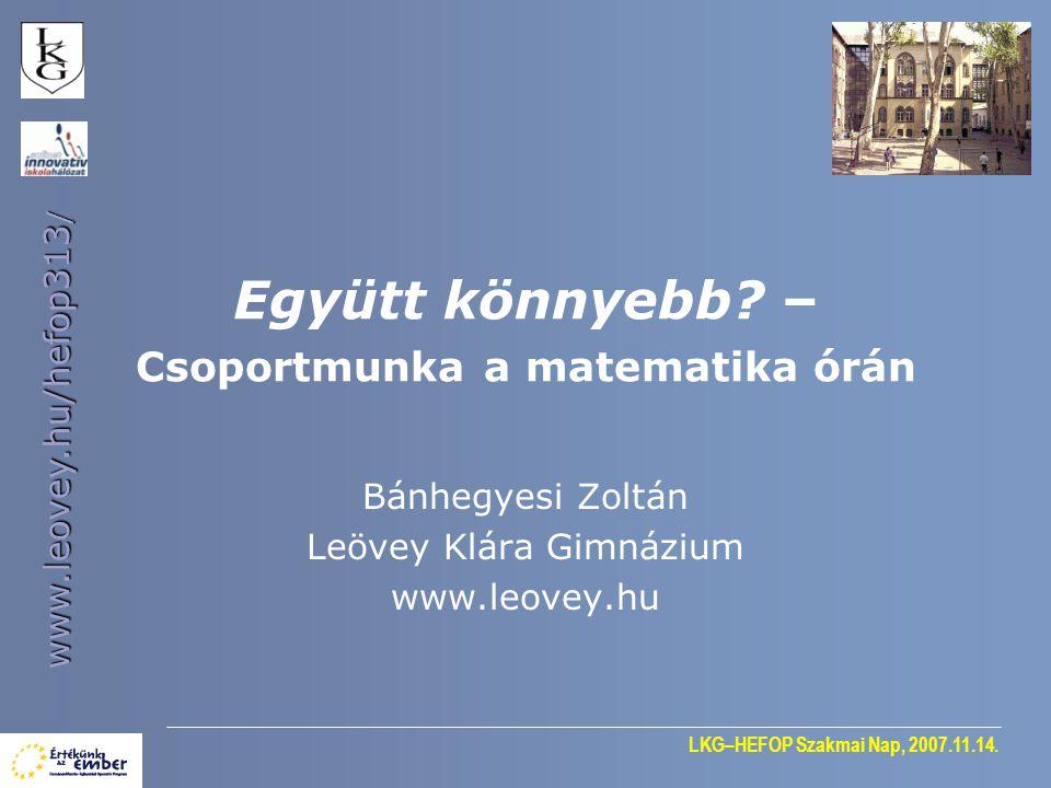 LKG–HEFOP Szakmai Nap, 2007.11.14. www.leovey.hu/hefop313 / Együtt könnyebb? – Csoportmunka a matematika órán Bánhegyesi Zoltán Leövey Klára Gimnázium