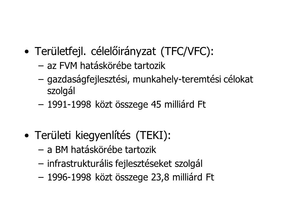 •Területfejl. célelőirányzat (TFC/VFC): –az FVM hatáskörébe tartozik –gazdaságfejlesztési, munkahely-teremtési célokat szolgál –1991-1998 közt összege