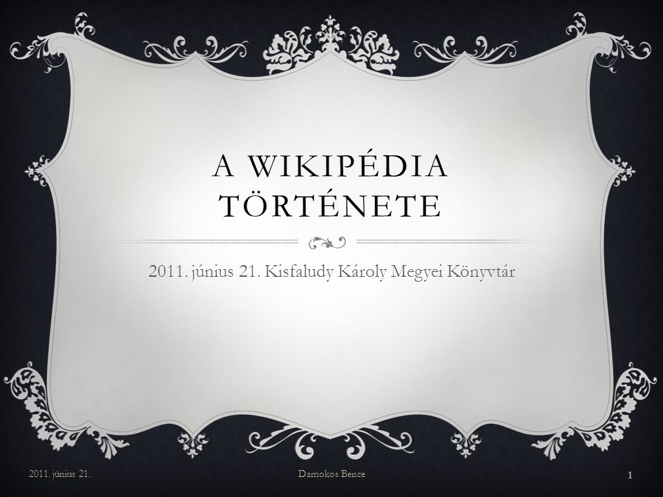 A WIKIPÉDIA TÖRTÉNETE 2011. június 21. Kisfaludy Károly Megyei Könyvtár 2011. június 21.Damokos Bence 1