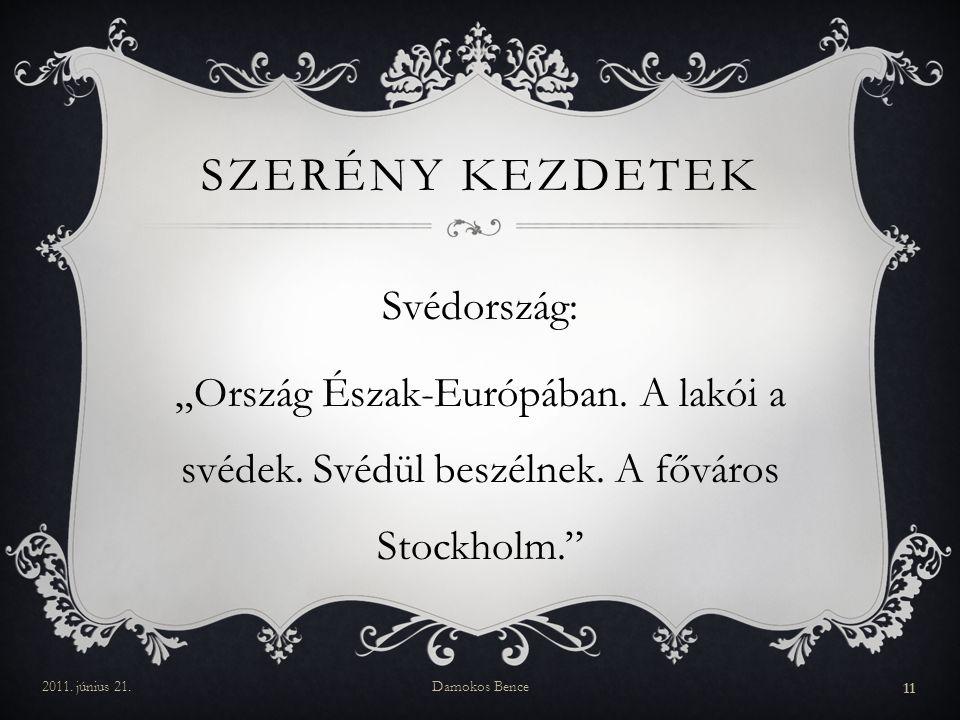 """SZERÉNY KEZDETEK Svédország: """"Ország Észak-Európában. A lakói a svédek. Svédül beszélnek. A főváros Stockholm."""" 2011. június 21.Damokos Bence 11"""