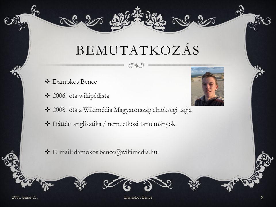 BEMUTATKOZÁS  Damokos Bence  2006. óta wikipédista  2008. óta a Wikimédia Magyarország elnökségi tagja  Háttér: anglisztika / nemzetközi tanulmány
