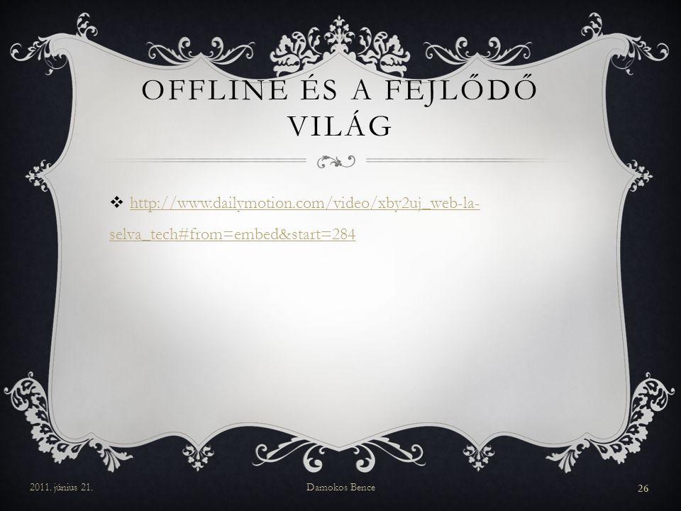  http://www.dailymotion.com/video/xby2uj_web-la- selva_tech#from=embed&start=284 http://www.dailymotion.com/video/xby2uj_web-la- selva_tech#from=embed&start=284 OFFLINE ÉS A FEJLŐDŐ VILÁG 2011.