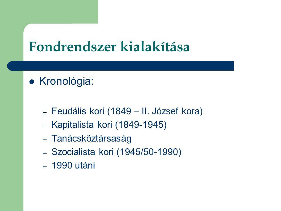 Fondrendszer kialakítása  Kronológia: – Feudális kori (1849 – II. József kora) – Kapitalista kori (1849-1945) – Tanácsköztársaság – Szocialista kori