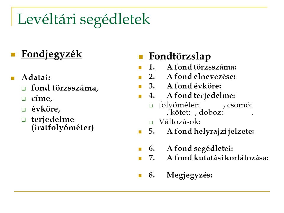 Levéltári segédletek  Fondjegyzék  Adatai:  fond törzsszáma,  címe,  évköre,  terjedelme (iratfolyóméter)  Fondtörzslap  1.A fond törzsszáma: