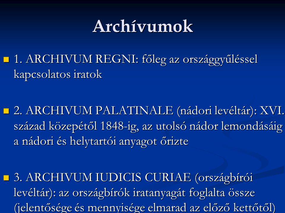 Archívumok  1. ARCHIVUM REGNI: főleg az országgyűléssel kapcsolatos iratok  2. ARCHIVUM PALATINALE (nádori levéltár): XVI. század közepétől 1848-ig,