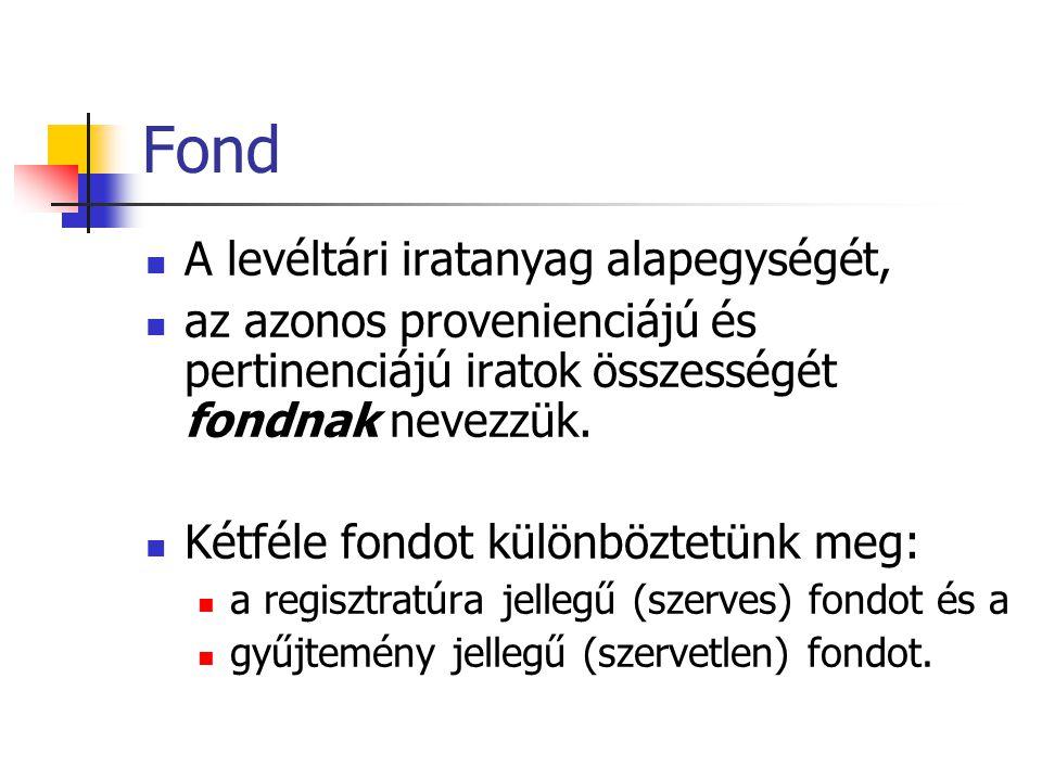 Regisztratúra jellegű (szerves) fond •Szerves fond az, amely valamely természetes személy vagy önálló ügyvitellel rendelkező szerv működése során keletkezett.