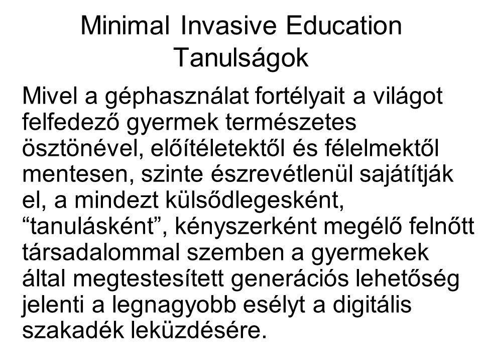 Minimal Invasive Education Tanulságok Mivel a géphasználat fortélyait a világot felfedező gyermek természetes ösztönével, előítéletektől és félelmektől mentesen, szinte észrevétlenül sajátítják el, a mindezt külsődlegesként, tanulásként , kényszerként megélő felnőtt társadalommal szemben a gyermekek által megtestesített generációs lehetőség jelenti a legnagyobb esélyt a digitális szakadék leküzdésére.