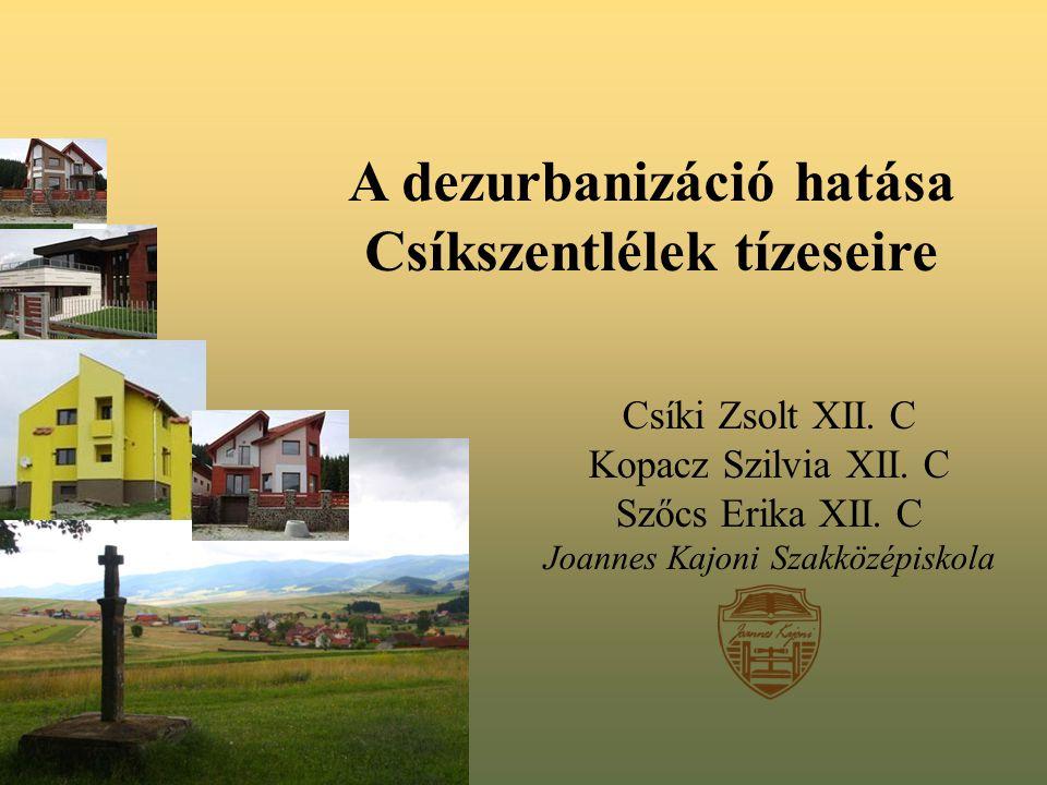 A dezurbanizáció hatása Csíkszentlélek tízeseire Csíki Zsolt XII. C Kopacz Szilvia XII. C Szőcs Erika XII. C Joannes Kajoni Szakközépiskola