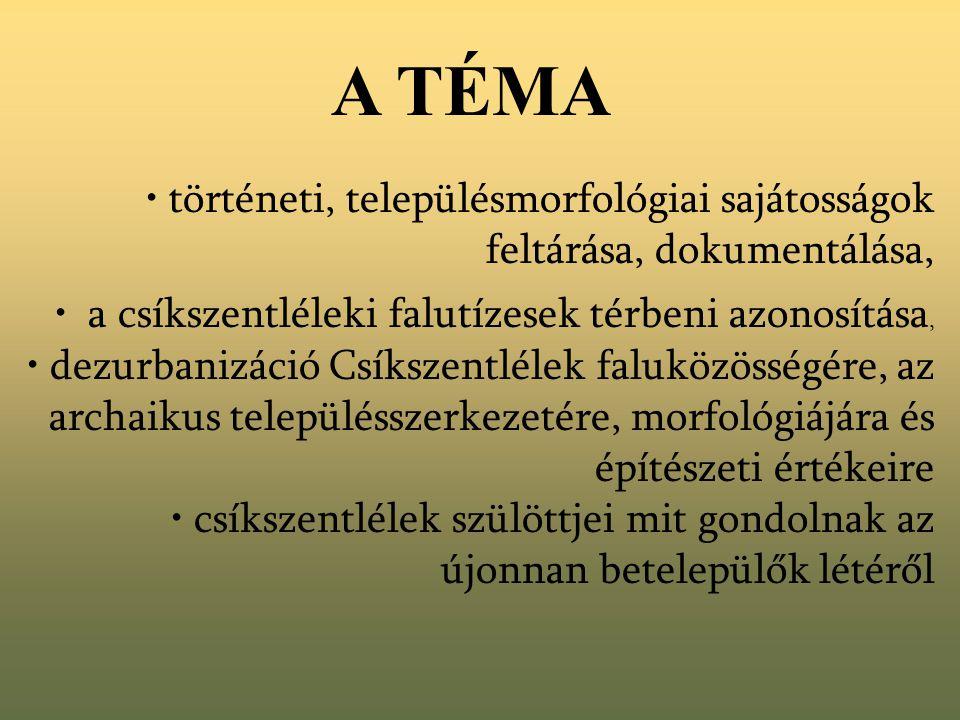A TÉMA • történeti, településmorfológiai sajátosságok feltárása, dokumentálása, • a csíkszentléleki falutízesek térbeni azonosítása, • dezurbanizáció Csíkszentlélek faluközösségére, az archaikus településszerkezetére, morfológiájára és építészeti értékeire • csíkszentlélek szülöttjei mit gondolnak az újonnan betelepülők létéről