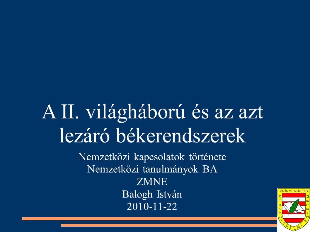 A II. világháború és az azt lezáró békerendszerek Nemzetközi kapcsolatok története Nemzetközi tanulmányok BA ZMNE Balogh István 2010-11-22
