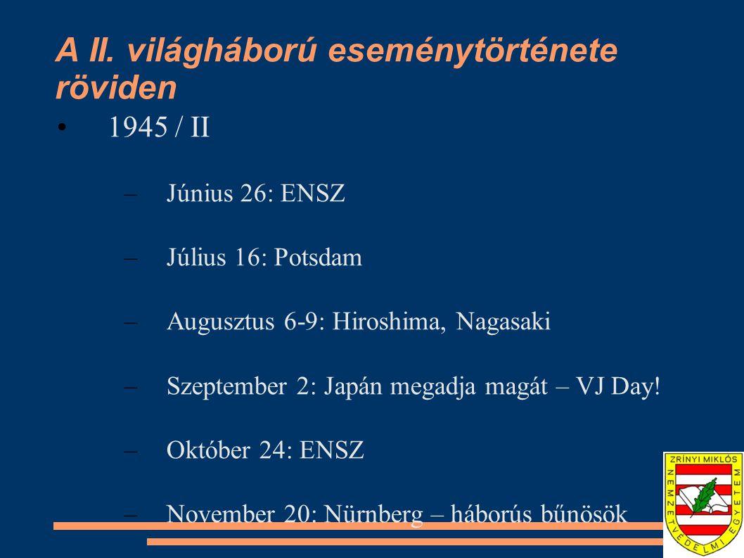 A II. világháború eseménytörténete röviden •1945 / II –Június 26: ENSZ –Július 16: Potsdam –Augusztus 6-9: Hiroshima, Nagasaki –Szeptember 2: Japán me