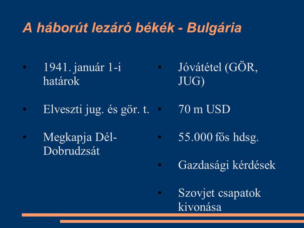 A háborút lezáró békék - Bulgária •1941. január 1-i határok •Elveszti jug. és gör. t. •Megkapja Dél- Dobrudzsát •Jóvátétel (GÖR, JUG) •70 m USD •55.00