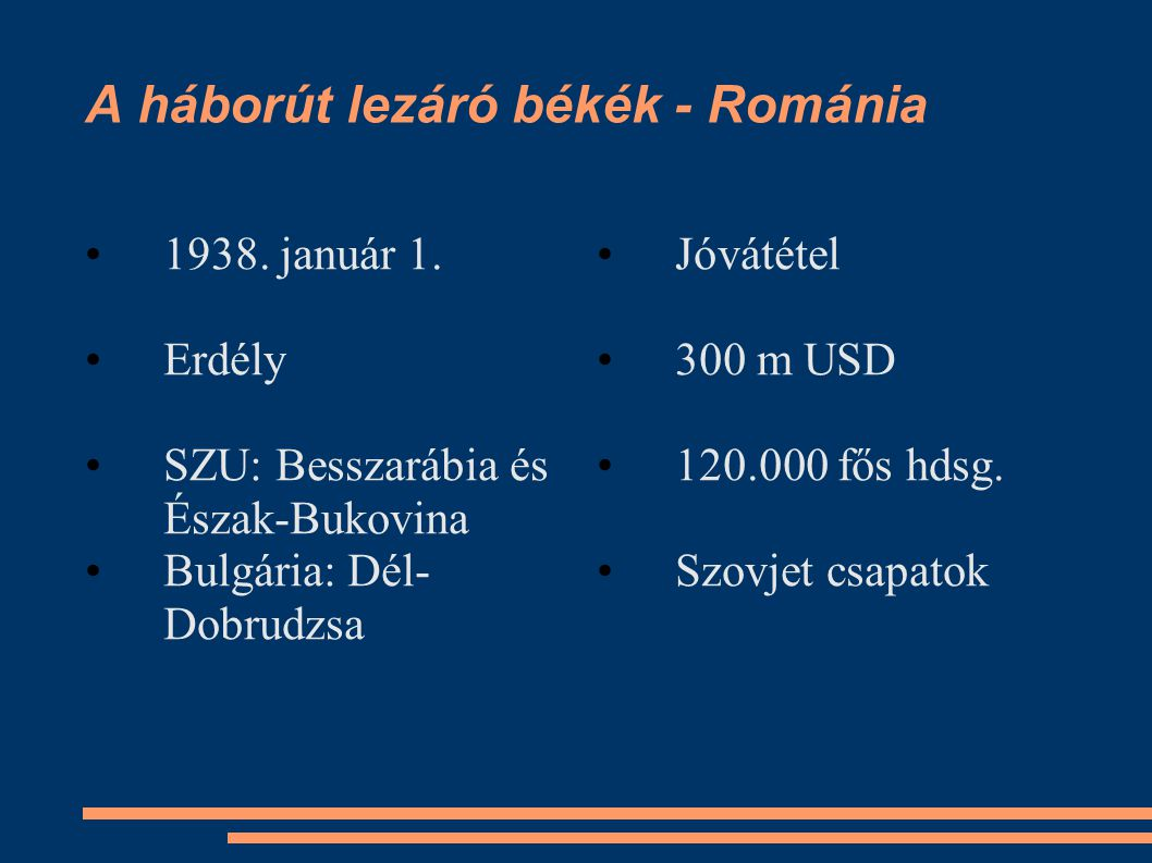 A háborút lezáró békék - Románia •1938. január 1. •Erdély •SZU: Besszarábia és Észak-Bukovina •Bulgária: Dél- Dobrudzsa •Jóvátétel •300 m USD •120.000