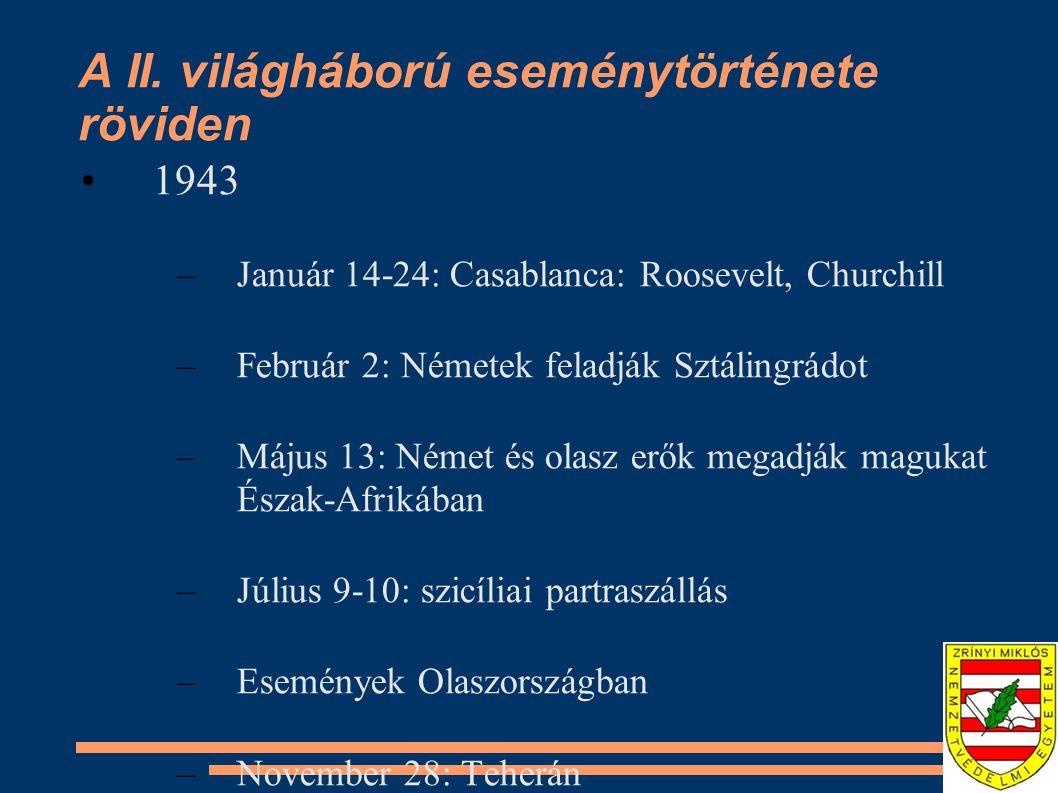A II. világháború eseménytörténete röviden •1943 –Január 14-24: Casablanca: Roosevelt, Churchill –Február 2: Németek feladják Sztálingrádot –Május 13: