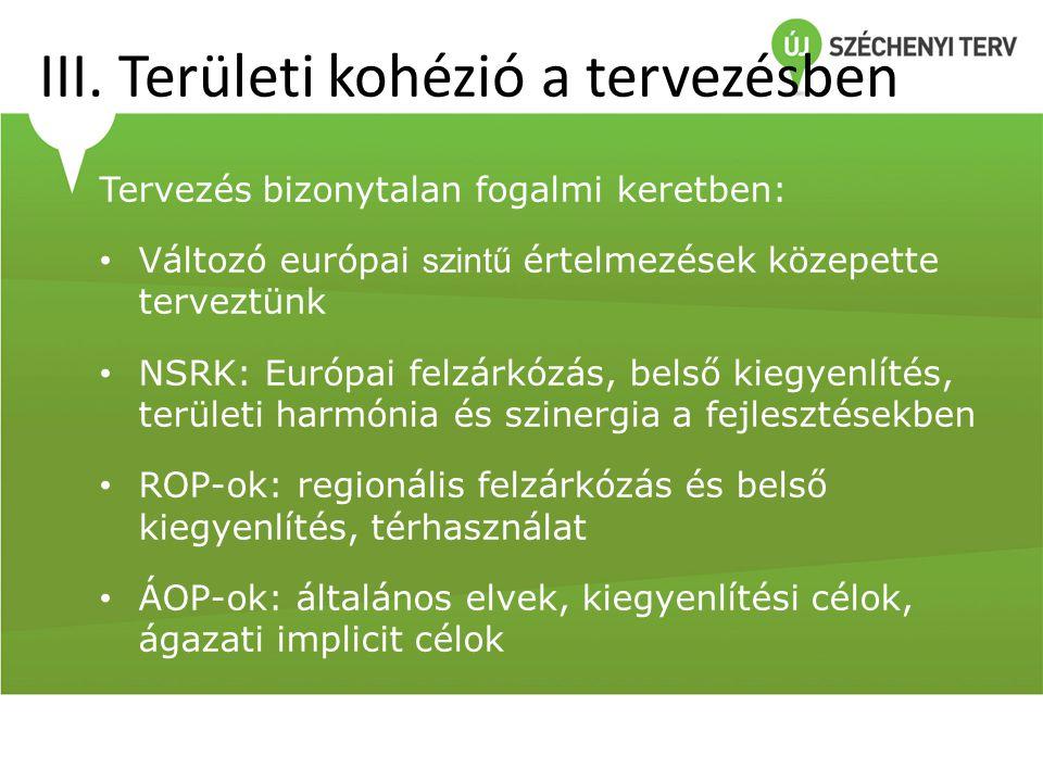 III. Területi kohézió a tervezésben Tervezés bizonytalan fogalmi keretben: • Változó európai szintű értelmezések közepette terveztünk • NSRK: Európai