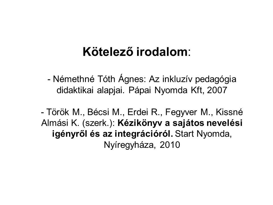 Kötelező irodalom: - Némethné Tóth Ágnes: Az inkluzív pedagógia didaktikai alapjai. Pápai Nyomda Kft, 2007 - Török M., Bécsi M., Erdei R., Fegyver M.,