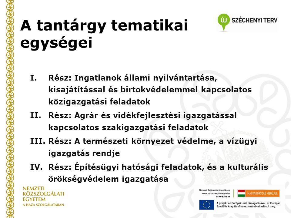 A tantárgy tematikai egységei I.Rész: Ingatlanok állami nyilvántartása, kisajátítással és birtokvédelemmel kapcsolatos közigazgatási feladatok II.Rész