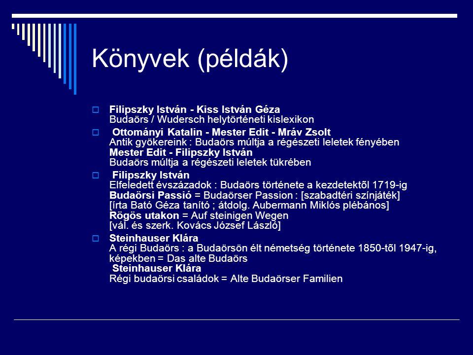 Könyvek (példák)  Filipszky István - Kiss István Géza Budaörs / Wudersch helytörténeti kislexikon  Ottományi Katalin - Mester Edit - Mráv Zsolt Anti
