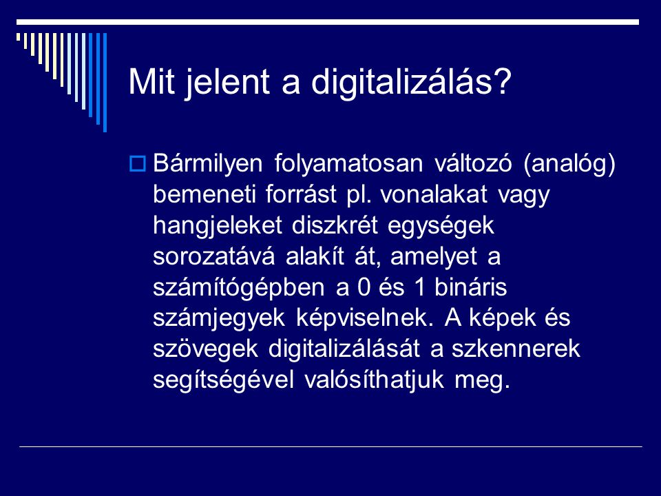 Mit jelent a digitalizálás?  Bármilyen folyamatosan változó (analóg) bemeneti forrást pl. vonalakat vagy hangjeleket diszkrét egységek sorozatává ala