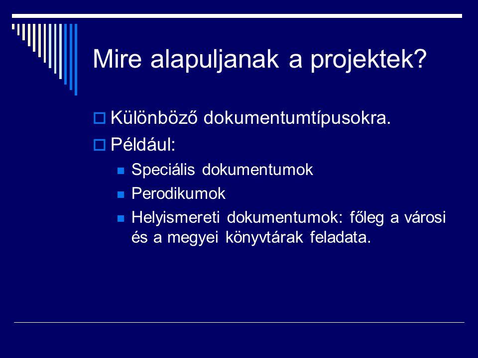Mire alapuljanak a projektek?  Különböző dokumentumtípusokra.  Például:  Speciális dokumentumok  Perodikumok  Helyismereti dokumentumok: főleg a