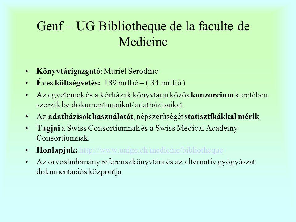 Genf – Bibliotheque de la Faculte de Medicine •Fenntartó: egyetem •Olvasók: orvostanhallgatók, orvosok, nővérek •Személyzet: 10 könyvtáros és asszisztens •Nyitva tartás: 83 óra / hét (a hét minden napján) •Állomány: könyv: 18 000 periodikum: 4940 (kurrens előfizetés 990; elektronikus folyóirat 1900, 13 000 disszertáció •Szolgáltatások: hagyományos, felhasználói képzés ( az elektronikus források elérhetőek az olvasók számára otthoni számítógépükről •Adatbázisok: OVID platform alatt, + 9 féle egyéb adatbázis •Integrált könyvtári rendszer: RERO (fr.