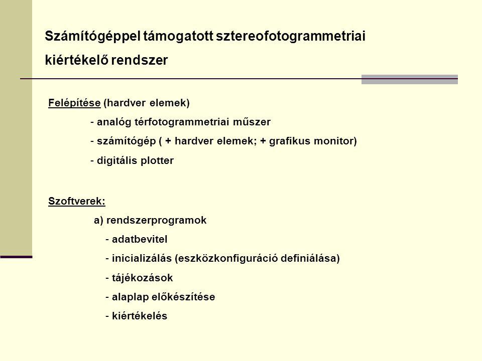 Számítógéppel támogatott sztereofotogrammetriai kiértékelő rendszer Felépítése (hardver elemek) - analóg térfotogrammetriai műszer - számítógép ( + hardver elemek; + grafikus monitor) - digitális plotter Szoftverek: a) rendszerprogramok - adatbevitel - inicializálás (eszközkonfiguráció definiálása) - tájékozások - alaplap előkészítése - kiértékelés