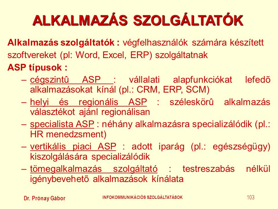 Dr. Prónay Gábor INFOKOMMUNIKÁCIÓS SZOLGÁLTATÁSOK 103 ALKALMAZÁS SZOLGÁLTATÓK Alkalmazás szolgáltatók : végfelhasználók számára készített szoftvereket