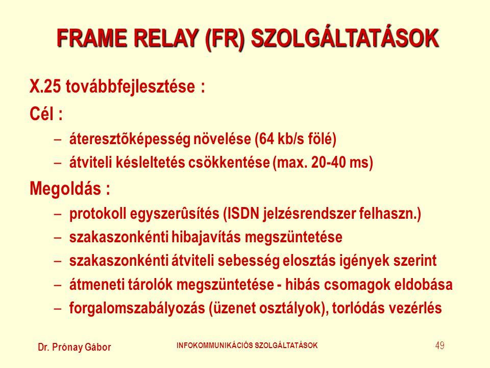 Dr. Prónay Gábor INFOKOMMUNIKÁCIÓS SZOLGÁLTATÁSOK 49 FRAME RELAY (FR) SZOLGÁLTATÁSOK X.25 továbbfejlesztése : Cél : – áteresztõképesség növelése (64 k