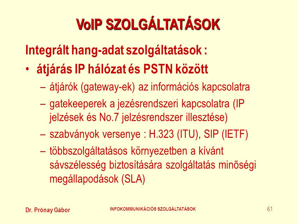 Dr. Prónay Gábor INFOKOMMUNIKÁCIÓS SZOLGÁLTATÁSOK 61 VoIP SZOLGÁLTATÁSOK Integrált hang-adat szolgáltatások : • átjárás IP hálózat és PSTN között –átj