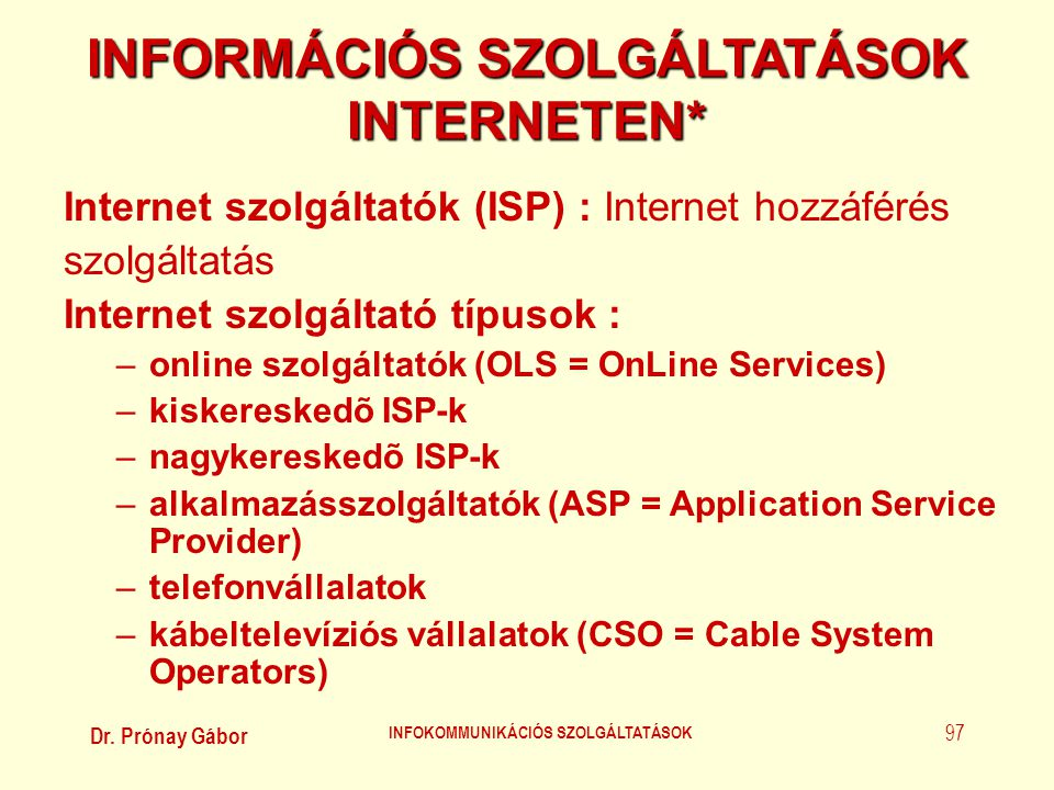 Dr. Prónay Gábor INFOKOMMUNIKÁCIÓS SZOLGÁLTATÁSOK 97 INFORMÁCIÓS SZOLGÁLTATÁSOK INTERNETEN* Internet szolgáltatók (ISP) : Internet hozzáférés szolgált