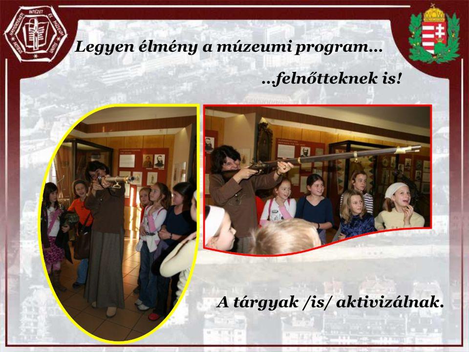 Legyen élmény a múzeumi program… …felnőtteknek is! A tárgyak /is/ aktivizálnak.