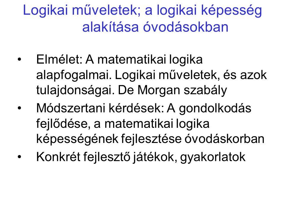 Logikai műveletek; a logikai képesség alakítása óvodásokban •Elmélet: A matematikai logika alapfogalmai. Logikai műveletek, és azok tulajdonságai. De