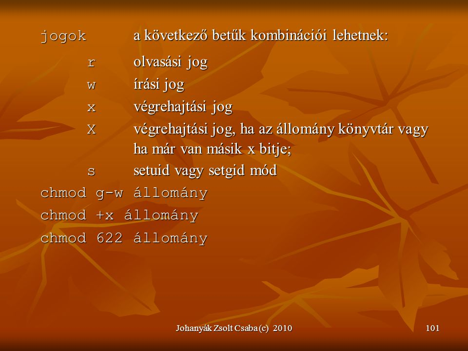 Johanyák Zsolt Csaba (c) 2010101 jogok a következő betűk kombinációi lehetnek: r olvasási jog w írási jog x végrehajtási jog X végrehajtási jog, ha az