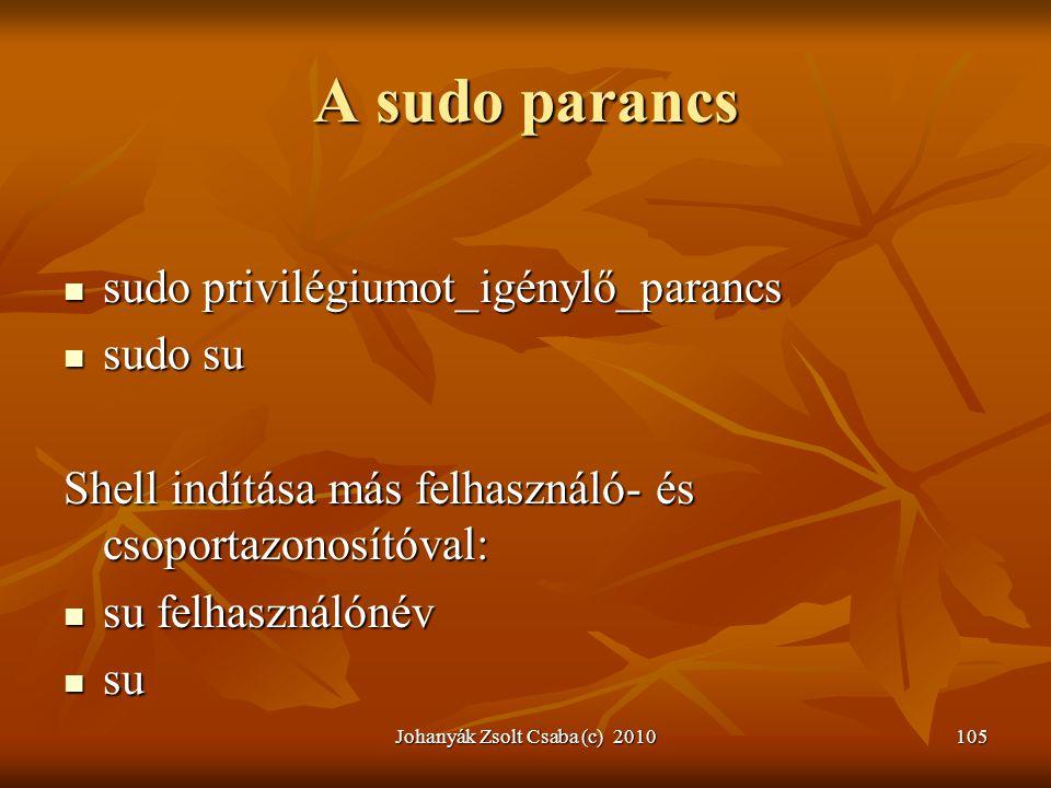 Johanyák Zsolt Csaba (c) 2010105 A sudo parancs  sudo privilégiumot_igénylő_parancs  sudo su Shell indítása más felhasználó- és csoportazonosítóval: