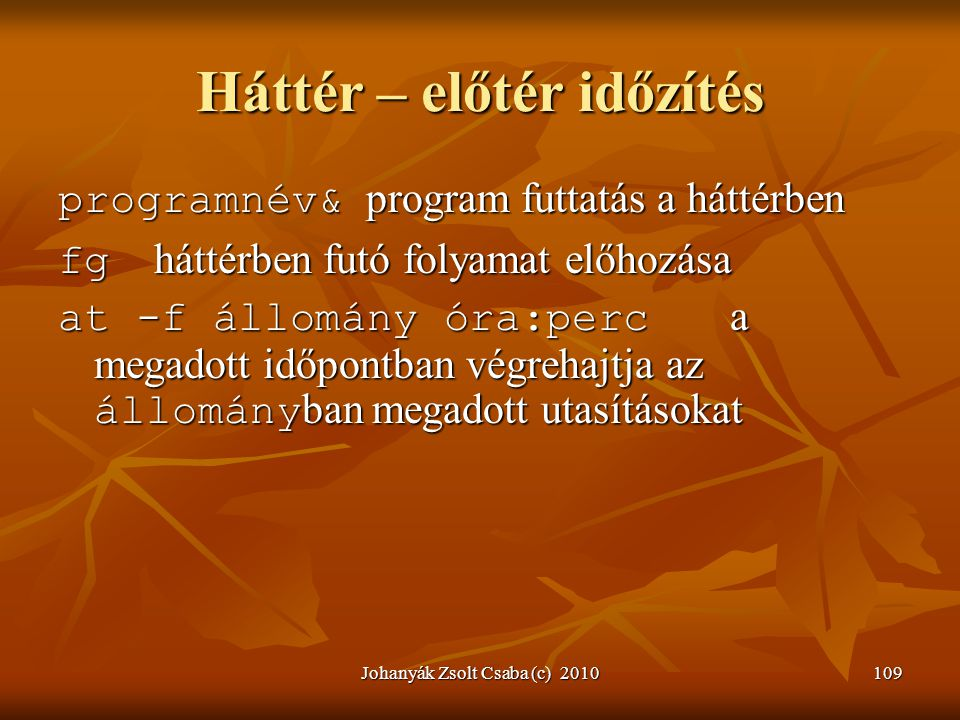 Johanyák Zsolt Csaba (c) 2010109 Háttér – előtér időzítés programnév& program futtatás a háttérben fg háttérben futó folyamat előhozása at -f állomány