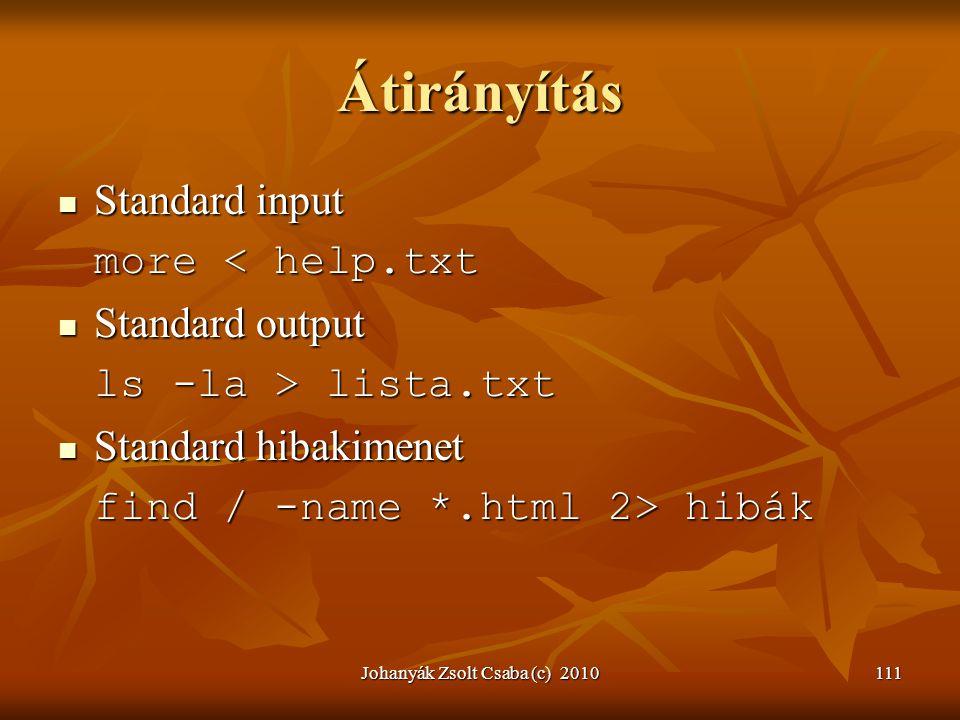Johanyák Zsolt Csaba (c) 2010111 Átirányítás  Standard input more < help.txt  Standard output ls -la > lista.txt  Standard hibakimenet find / -name