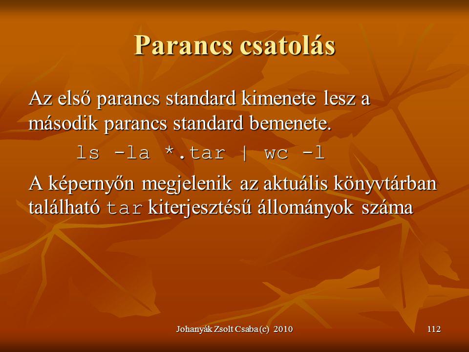 Johanyák Zsolt Csaba (c) 2010112 Parancs csatolás Az első parancs standard kimenete lesz a második parancs standard bemenete. ls -la *.tar | wc -l A k