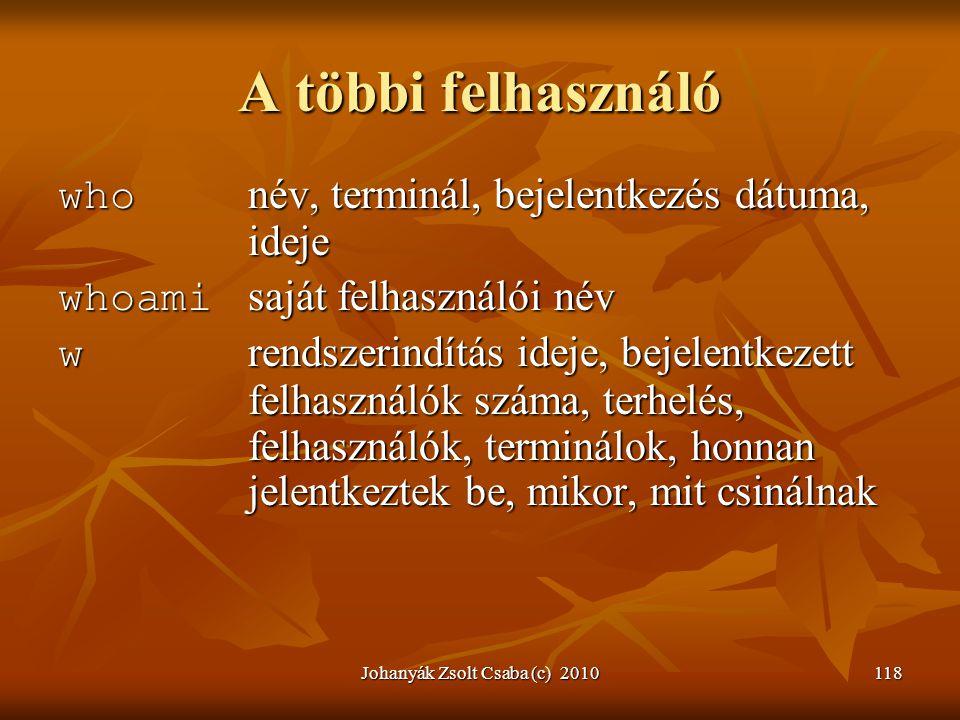 Johanyák Zsolt Csaba (c) 2010118 A többi felhasználó who név, terminál, bejelentkezés dátuma, ideje whoami saját felhasználói név w rendszerindítás id
