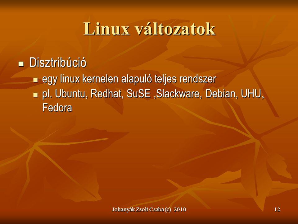 Johanyák Zsolt Csaba (c) 201012 Linux változatok  Disztribúció  egy linux kernelen alapuló teljes rendszer  pl. Ubuntu, Redhat, SuSE,Slackware, Deb