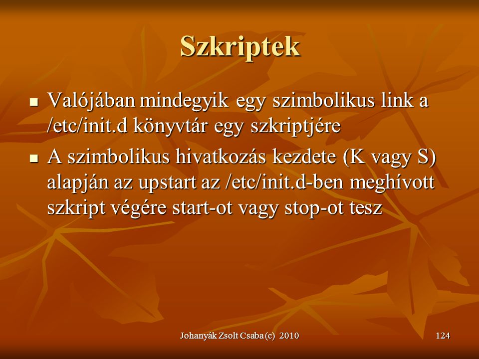 Johanyák Zsolt Csaba (c) 2010124 Szkriptek  Valójában mindegyik egy szimbolikus link a /etc/init.d könyvtár egy szkriptjére  A szimbolikus hivatkozá